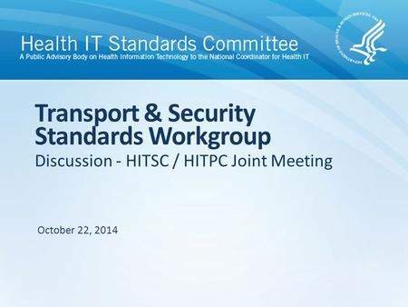 Discussion - HITSC / HITPC Joint Meeting Transport & Security Standards Workgroup October 22, 2014.