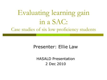 Evaluating learning gain in a SAC: Case studies of six low proficiency students Presenter: Ellie Law HASALD Presentation 2 Dec 2010.