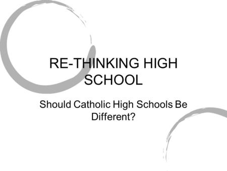 RE-THINKING HIGH SCHOOL Should Catholic High Schools Be Different?