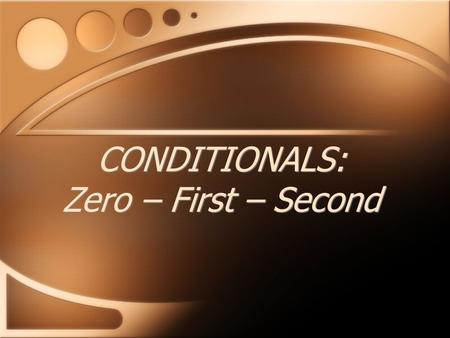 CONDITIONALS: Zero – First – Second. If + Present TensePresent Tense you heat water to 100 degrees, IF you eat too much, it boils. you become fat. The.