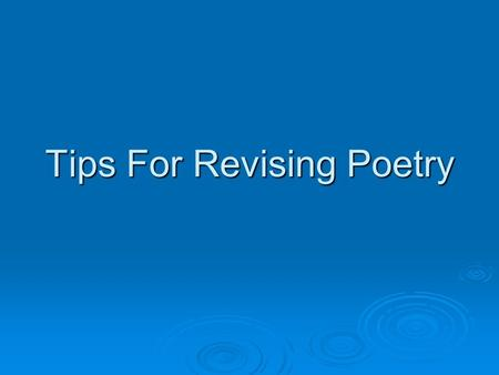 Tips For Revising Poetry. Purpose of the Poem  1) Does your poem accomplish its purpose? Decide what the purpose of the poem is; jot it down at the top.