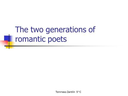 Tommaso Zentilin 5^C The two generations of romantic poets.