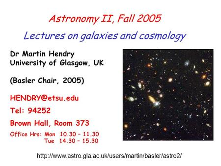 Astronomy II, Fall 2005 Lectures on galaxies and cosmology Dr Martin Hendry University of Glasgow, UK (Basler Chair, 2005) Tel: 94252 Brown.