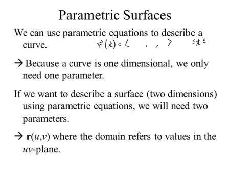 Parametric Surfaces We can use parametric equations to describe a curve. Because a curve is one dimensional, we only need one parameter. If we want to.