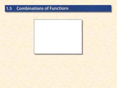 The domain of is the intersection of the domains of f and g, while the domain of f /g is the intersection of the domains of f and g for which Combination.