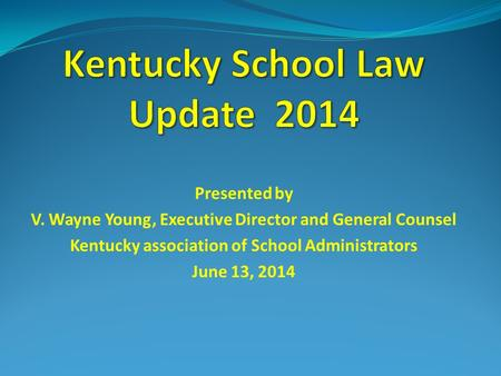 Presented by V. Wayne Young, Executive Director and General Counsel Kentucky association of School Administrators June 13, 2014.