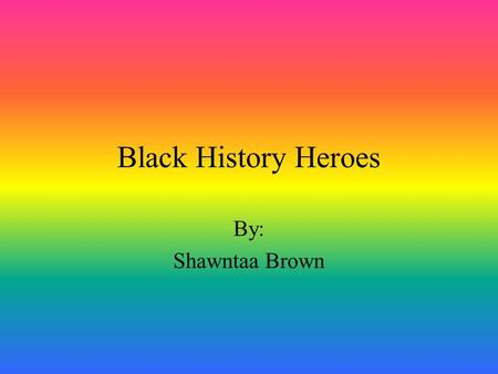 Black History Heroes By: Shawntaa Brown.
