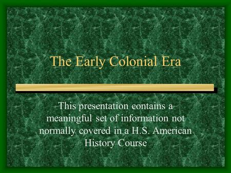 The Early Colonial Era This presentation contains a meaningful set of information not normally covered in a H.S. American History Course.