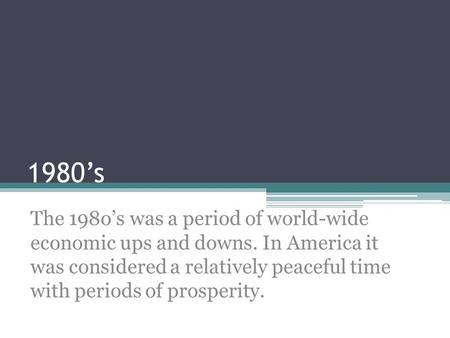 1980's The 198o's was a period of world-wide economic ups and downs. In America it was considered a relatively peaceful time with periods of prosperity.
