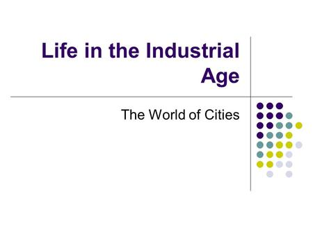 Life in the Industrial Age The World of Cities. Medicine and Population The Fight Against Disease Population increased Better methods of farming and food.