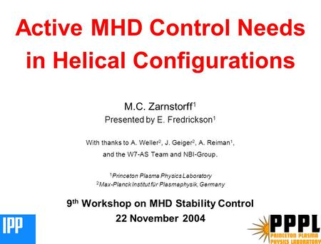 MCZ 041103 1 Active MHD Control Needs in Helical Configurations M.C. Zarnstorff 1 Presented by E. Fredrickson 1 With thanks to A. Weller 2, J. Geiger 2,