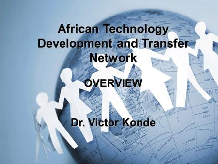 African Technology Development and Transfer Network OVERVIEW Dr. Victor Konde.
