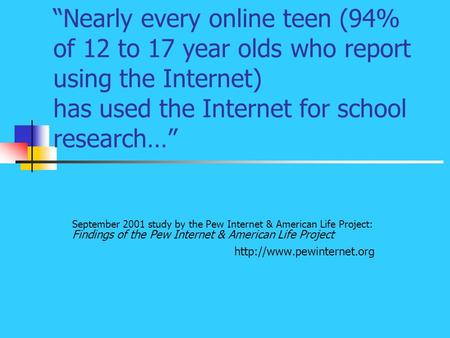 """Nearly every online teen (94% of 12 to 17 year olds who report using the Internet) has used the Internet for school research…"" September 2001 study by."