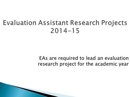 Evaluation Assistant Research Projects 2014-15 EAs are required to lead an evaluation research project for the academic year.