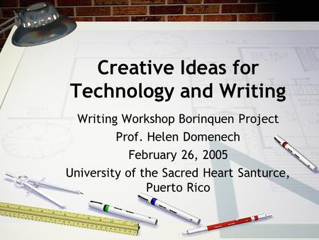 Creative Ideas for Technology and Writing Writing Workshop Borinquen Project Prof. Helen Domenech February 26, 2005 University of the Sacred Heart Santurce,