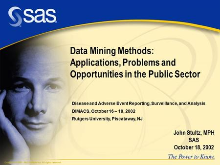 Copyright © 2001, SAS Institute Inc. All rights reserved. Data Mining Methods: Applications, Problems and Opportunities in the Public Sector John Stultz,