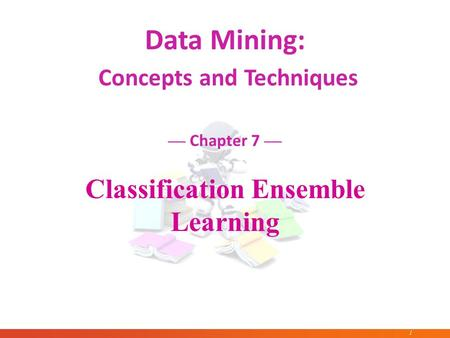 1 January 24, 2016Data Mining: Concepts and Techniques 1 Data Mining: Concepts and Techniques — Chapter 7 — Classification Ensemble Learning.
