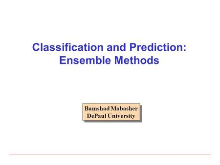 Classification and Prediction: Ensemble Methods Bamshad Mobasher DePaul University Bamshad Mobasher DePaul University.