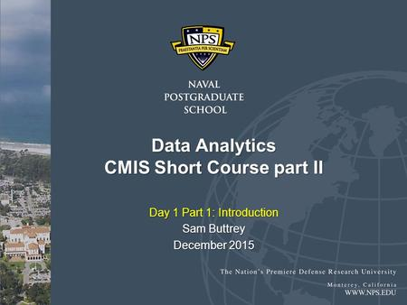 Data Analytics CMIS Short Course part II Day 1 Part 1: Introduction Sam Buttrey December 2015.