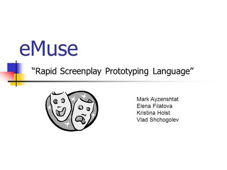 "EMuse ""Rapid Screenplay Prototyping Language"" Mark Ayzenshtat Elena Filatova Kristina Holst Vlad Shchogolev."