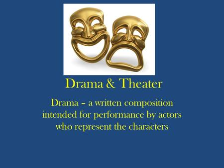 Drama & Theater Drama – a written composition intended for performance by actors who represent the characters.