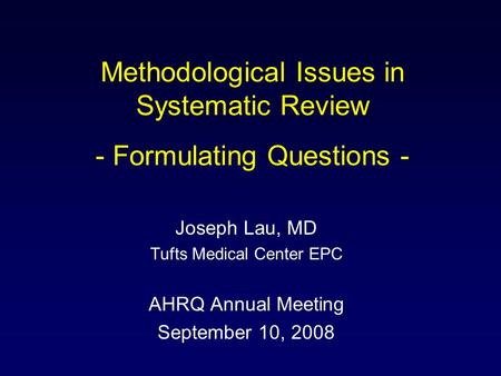 Methodological Issues in Systematic Review - Formulating Questions - Joseph Lau, MD Tufts Medical Center EPC AHRQ Annual Meeting September 10, 2008.