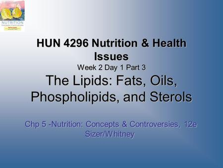 HUN 4296 Nutrition & Health Issues Week 2 Day 1 Part 3 The Lipids: Fats, Oils, Phospholipids, and Sterols Chp 5 -Nutrition: Concepts & Controversies, 12e.