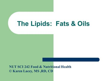 The Lipids: Fats & Oils NUT SCI 242 Food & Nutritional Health © Karen Lacey, MS,RD, CD.