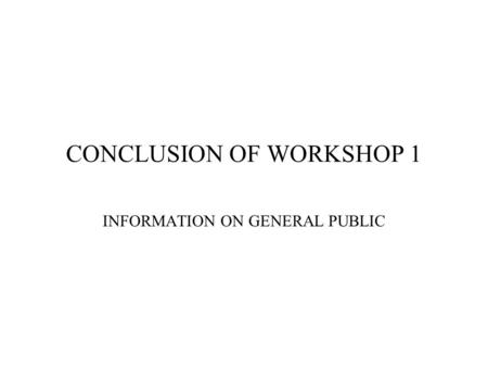 CONCLUSION OF WORKSHOP 1 INFORMATION ON GENERAL PUBLIC.