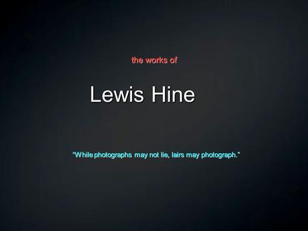"Lewis Hine ""While photographs may not lie, lairs may photograph."" the works of."