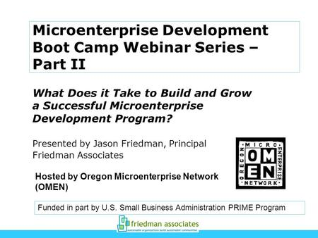 Microenterprise Development Boot Camp Webinar Series – Part II What Does it Take to Build and Grow a Successful Microenterprise Development Program? Presented.