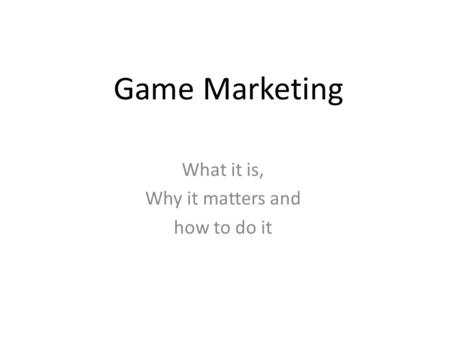 Game Marketing What it is, Why it matters and how to do it.