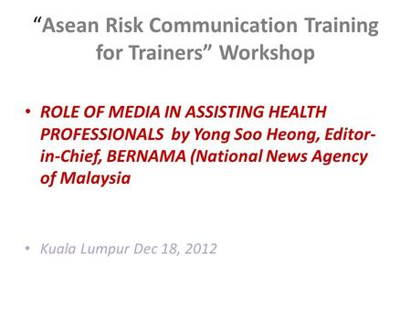 """Asean Risk Communication Training for Trainers"" Workshop ROLE OF MEDIA IN ASSISTING HEALTH PROFESSIONALS by Yong Soo Heong, Editor- in-Chief, BERNAMA."