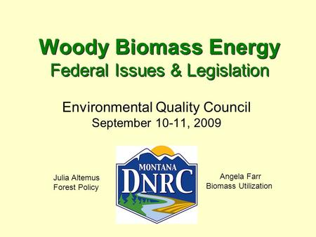Woody Biomass Energy Federal Issues & Legislation Environmental Quality Council September 10-11, 2009 Angela Farr Biomass Utilization Julia Altemus Forest.