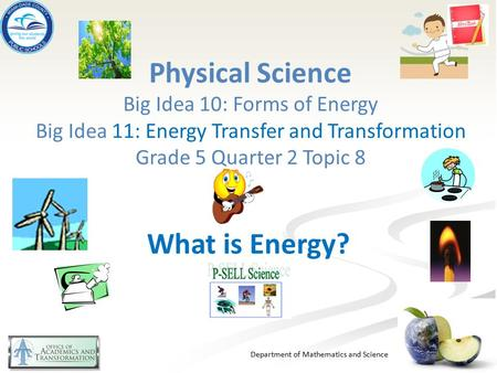 Physical Science Big Idea 10: Forms of Energy Big Idea 11: Energy Transfer and Transformation Grade 5 Quarter 2 Topic 8 What is Energy? Preview P-SELL.