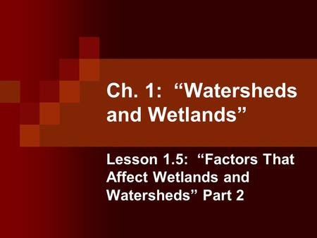 "Ch. 1: ""Watersheds and Wetlands"" Lesson 1.5: ""Factors That Affect Wetlands and Watersheds"" Part 2."