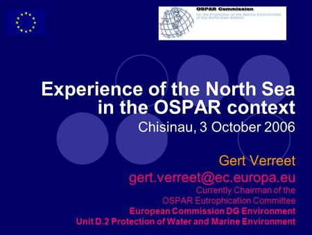 Experience of the North Sea in the OSPAR context Chisinau, 3 October 2006 Gert Verreet Currently Chairman of the OSPAR Eutrophication.