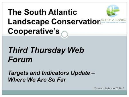 The South Atlantic Landscape Conservation Cooperative's Third Thursday Web Forum Targets and Indicators Update – Where We Are So Far Thursday, September.