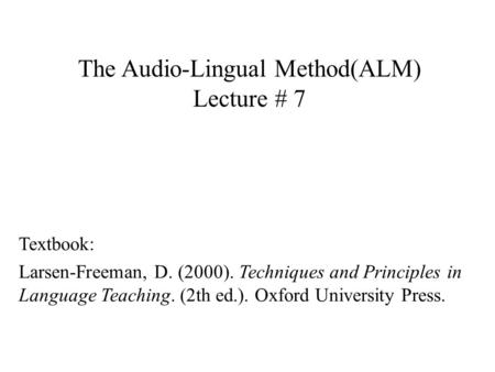The Audio-Lingual Method(ALM) Lecture # 7 Textbook: Larsen-Freeman, D. (2000). Techniques and Principles in Language Teaching. (2th ed.). Oxford University.