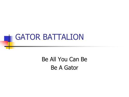 GATOR BATTALION Be All You Can Be Be A Gator. Class Room Focus on Academics.