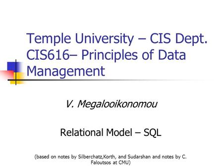 Temple University – CIS Dept. CIS616– Principles of Data Management V. Megalooikonomou Relational Model – SQL (based on notes by Silberchatz,Korth, and.