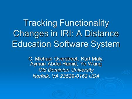 Tracking Functionality Changes in IRI: A Distance Education Software System C. Michael Overstreet, Kurt Maly, Ayman Abdel-Hamid, Ye Wang Old Dominion University.