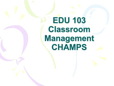 EDU 103 Classroom Management CHAMPS. Why You Need Classroom Management Skills You will have fewer problems in the classroom You will present yourself.
