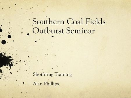 Southern Coal Fields Outburst Seminar Shotfiring Training Alan Phillips.