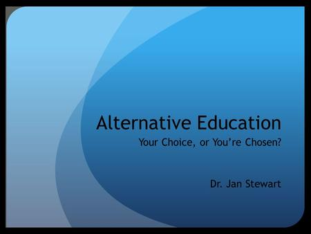 Alternative Education Your Choice, or You're Chosen? Dr. Jan Stewart.