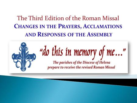 The Third Edition of the Roman Missal C HANGES IN THE P RAYERS, A CCLAMATIONS AND R ESPONSES OF THE A SSEMBLY.