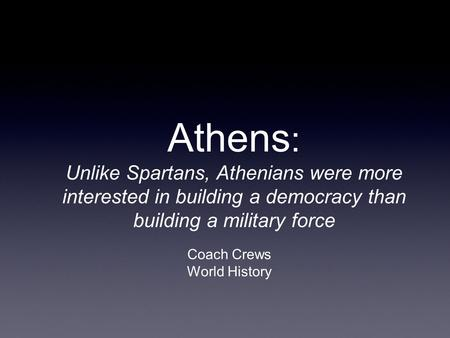 Athens : Unlike Spartans, Athenians were more interested in building a democracy than building a military force Coach Crews World History.