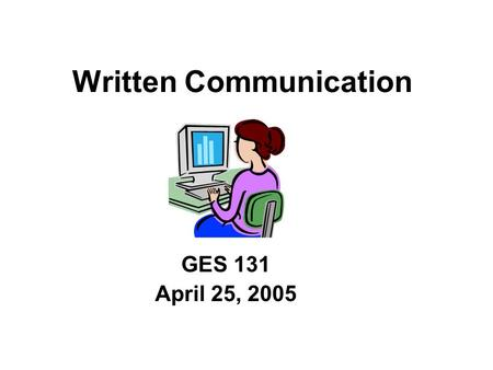 Written Communication GES 131 April 25, 2005. Fact 1: Other people do not think like you. Fact: After you have solved a problem, you have invested time.