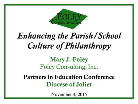 C ONSULTING, I NC. F OLEY Enhancing the Parish/School Culture of Philanthropy Mary J. Foley Foley Consulting, Inc. Partners in Education Conference Diocese.
