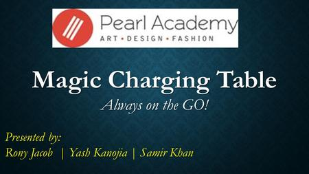 Magic Charging Table Always on the GO! Presented by: Rony Jacob | Yash Kanojia | Samir Khan.